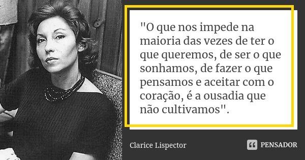 """""""O que nos impede na maioria das vezes de ter o que queremos, de ser o que sonhamos, de fazer o que pensamos e aceitar com o coração, é a ousadia que não c... Frase de Clarice Lispector."""