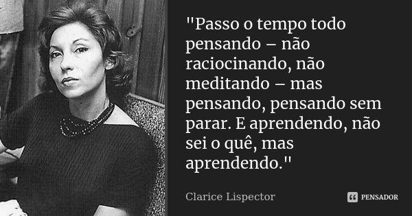 """""""Passo o tempo todo pensando – não raciocinando, não meditando – mas pensando, pensando sem parar. E aprendendo, não sei o quê, mas aprendendo.""""... Frase de Clarice Lispector."""