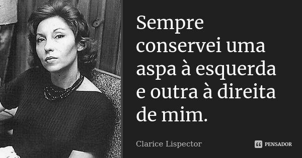 Sempre conservei uma aspa à esquerda e à direita de mim.... Frase de Clarice Lispector.