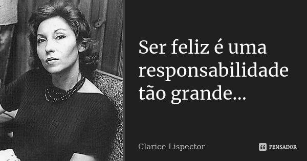 Ser feliz é uma responsabilidade tão grande...... Frase de Clarice Lispector.