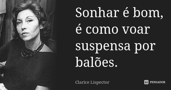 Sonhar é bom, é como voar suspensa por balões.... Frase de Clarice Lispector.
