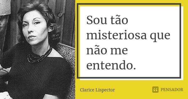 Sou tão misteriosa que não me entendo.... Frase de Clarice Lispector.