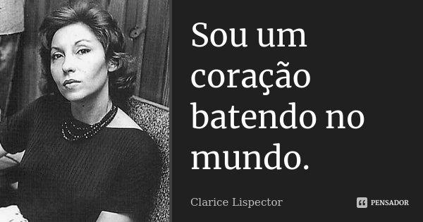 Sou um coração batendo no mundo.... Frase de Clarice Lispector.