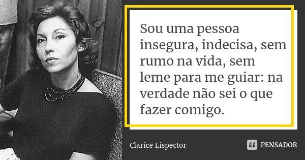 Sou uma pessoa insegura, indecisa, sem rumo na vida, sem leme para me guiar: na verdade não sei o que fazer comigo.... Frase de Clarice Lispector.
