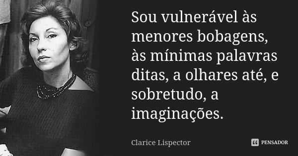 Sou vulnerável às menores bobagens, às mínimas palavras ditas, a olhares até, e sobretudo, a imaginações.... Frase de Clarice Lispector.