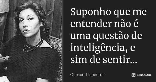 Suponho que me entender não é uma questão de inteligência, e sim de sentir...... Frase de Clarice Lispector.