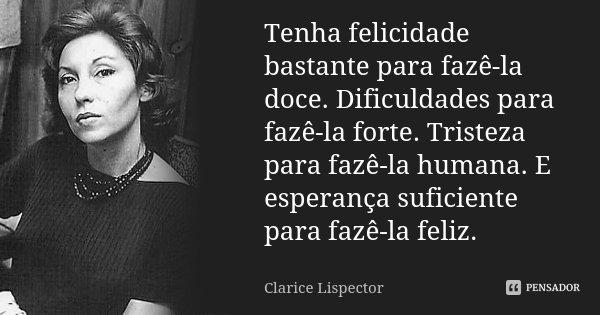 Tenha felicidade bastante para fazê-la doce. Dificuldades para fazê-la forte. Tristeza para fazê-la humana. E esperança suficiente para fazê-la feliz.... Frase de Clarice Lispector.