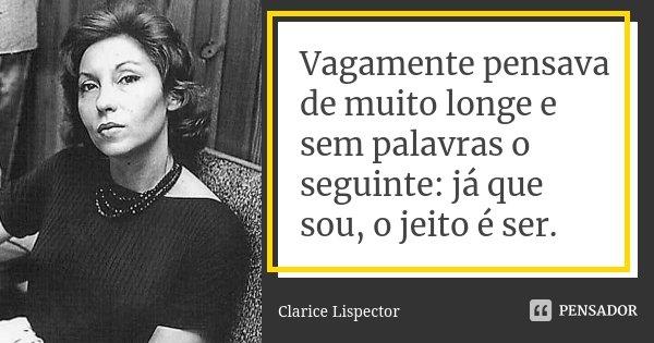 Vagamente pensava de muito longe e sem palavras o seguinte: já que sou, o jeito é ser.... Frase de Clarice Lispector.