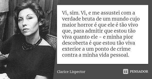 Vi, sim. Vi, e me assustei com a verdade bruta de um mundo cujo maior horror é que ele é tão vivo que, para admitir que estou tão viva quanto ele - e minha pior... Frase de Clarice Lispector.