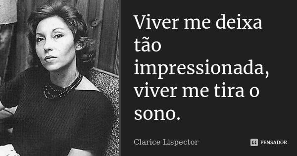 Viver me deixa tão impressionada, viver me tira o sono. in A Paixão Segundo GH. 177... Frase de Clarice Lispector.