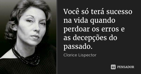 Você só terá sucesso na vida quando perdoar os erros e as decepções do passado.... Frase de Clarice Lispector.