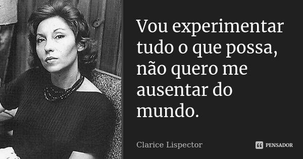 Vou experimentar tudo o que possa, não quero me ausentar do mundo.... Frase de Clarice Lispector.