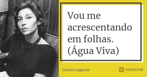Vou me acrescentando em folhas. (Água Viva)... Frase de Clarice Lispector.