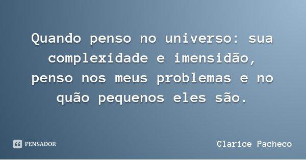 Quando penso no universo: sua complexidade e imensidão, penso nos meus problemas e no quão pequenos eles são.... Frase de Clarice Pacheco.