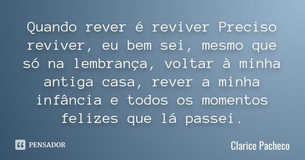 Quando rever é reviver Preciso reviver, eu bem sei, mesmo que só na lembrança, voltar à minha antiga casa, rever a minha infância e todos os momentos felizes qu... Frase de Clarice Pacheco.