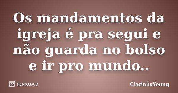 Os mandamentos da igreja é pra segui e não guarda no bolso e ir pro mundo..... Frase de ClarinhaYoung.