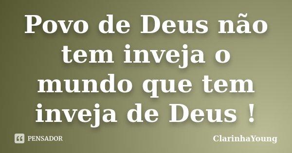 Povo de Deus não tem inveja o mundo que tem inveja de Deus !... Frase de ClarinhaYoung.