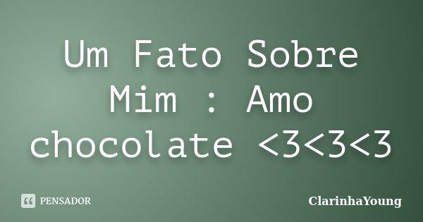 Um Fato Sobre Mim : Amo chocolate <3<3<3... Frase de ClarinhaYoung.