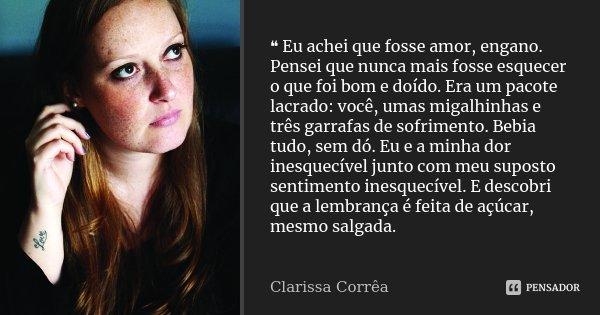 ❝ Eu achei que fosse amor, engano. Pensei que nunca mais fosse esquecer o que foi bom e doído. Era um pacote lacrado: você, umas migalhinhas e três garra... Frase de Clarissa Corrêa.