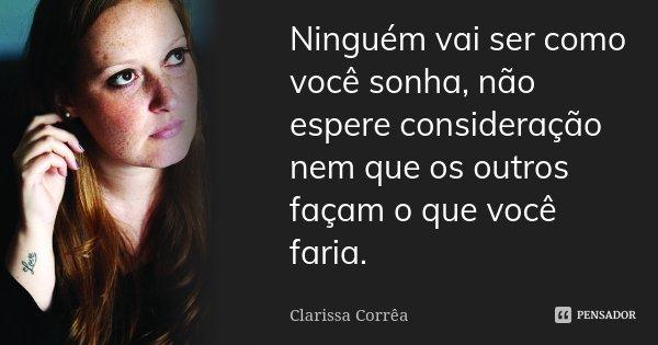 Ninguém vai ser como você sonha, não espere consideração nem que os outros façam o que você faria.... Frase de Clarissa Corrêa.