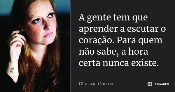 A gente tem que aprender a escutar o coração. Para quem não sabe, a hora certa nunca existe.... Frase de Clarissa Corrêa.
