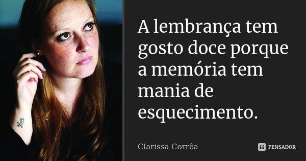 A lembrança tem gosto doce porque a memória tem mania de esquecimento.... Frase de Clarissa Corrêa.