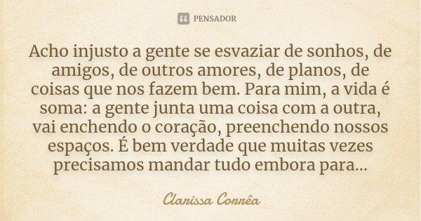Acho injusto a gente se esvaziar de sonhos, de amigos, de outros amores, de planos, de coisas que nos fazem bem. Para mim, a vida é soma: a gente junta uma cois... Frase de Clarissa Correa.