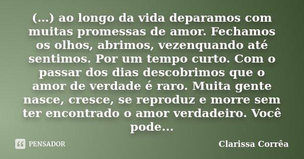 (…) ao longo da vida deparamos com muitas promessas de amor. Fechamos os olhos, abrimos, vezenquando até sentimos. Por um tempo curto. Com o passar dos dias des... Frase de Clarissa Corrêa.