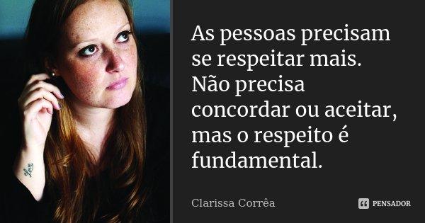 As pessoas precisam se respeitar mais. Não precisa concordar ou aceitar, mas o respeito é fundamental.... Frase de Clarissa Corrêa.