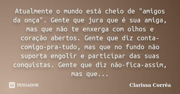 """Atualmente o mundo está cheio de """"amigos da onça"""". Gente que jura que é sua amiga, mas que não te enxerga com olhos e coração abertos. Gente que diz con... Frase de Clarissa correa."""