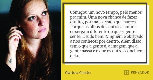 Começou um novo tempo, pelo menos pra mim. Uma nova chance de fazer direito, por mais errado que pareça. Porque os olhos dos outros sempre enxergam diferente do... Frase de Clarissa Corrêa.