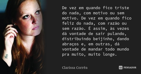 De vez em quando fico triste do nada, com motivo ou sem motivo. De vez em quando fico feliz do nada, com razão ou sem razão. É assim, às vezes dá vontade de sai... Frase de Clarissa Corrêa.