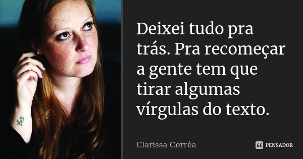 Deixei tudo pra trás. Pra recomeçar a gente tem que tirar algumas vírgulas do texto.... Frase de Clarissa Corrêa.