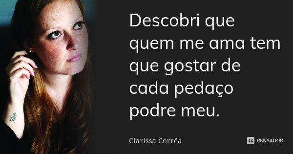 Descobri que quem me ama tem que gostar de cada pedaço podre meu.... Frase de Clarissa Corrêa.