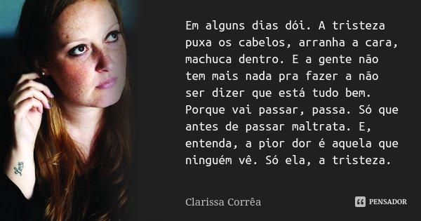 Em alguns dias dói. A tristeza puxa os cabelos, arranha a cara, machuca dentro. E a gente não tem mais nada pra fazer a não ser dizer que está tudo bem. Porque ... Frase de Clarissa Corrêa.