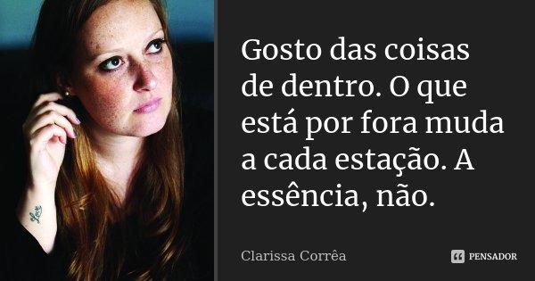 Gosto das coisas de dentro. O que está por fora muda a cada estação. A essência, não.... Frase de Clarissa Corrêa.