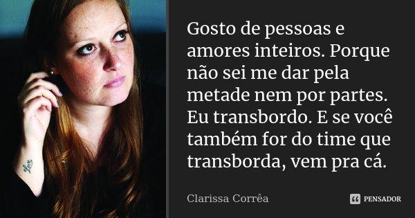 Gosto de pessoas e amores inteiros. Porque não sei me dar pela metade nem por partes. Eu transbordo. E se você também for do time que transborda, vem pra cá.... Frase de Clarissa Corrêa.