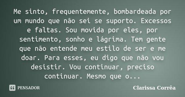 Me sinto, frequentemente, bombardeada por um mundo que não sei se suporto. Excessos e faltas. Sou movida por eles, por sentimento, sonho e lágrima. Tem gente qu... Frase de Clarissa Corrêa.