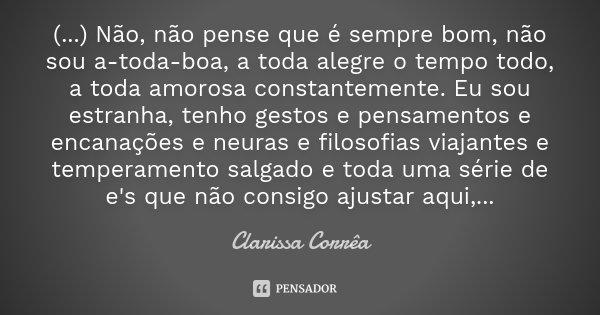 (...) Não, não pense que é sempre bom, não sou a-toda-boa, a toda alegre o tempo todo, a toda amorosa constantemente. Eu sou estranha, tenho gestos e pensamento... Frase de Clarissa Corrêa.