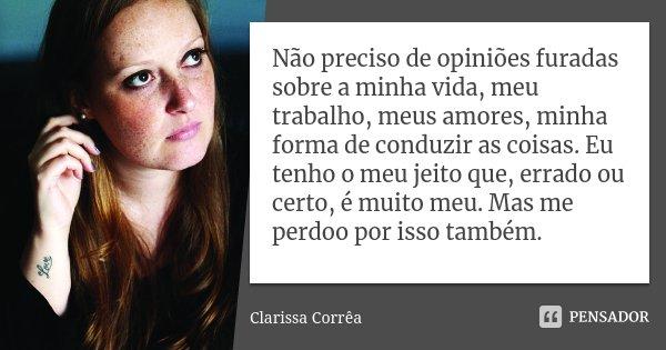 Não preciso de opiniões furadas sobre a minha vida, meu trabalho, meus amores, minha forma de conduzir as coisas. Eu tenho o meu jeito que, errado ou certo, é m... Frase de Clarissa Corrêa.
