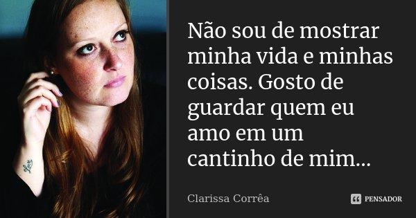 Não sou de mostrar minha vida e minhas coisas. Gosto de guardar quem eu amo em um cantinho de mim…... Frase de Clarissa Corrêa.
