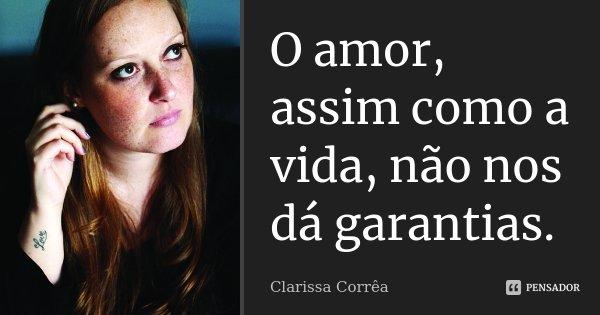 O amor, assim como a vida, não nos dá garantias.... Frase de Clarissa Corrêa.