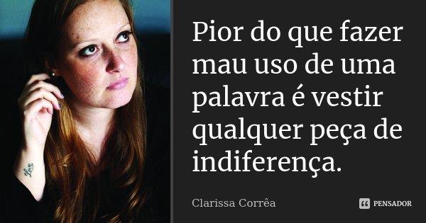Pior do que fazer mau uso de uma palavra é vestir qualquer peça de indiferença.... Frase de Clarissa Corrêa.