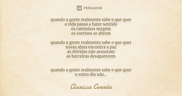 quando a gente realmente sabe o que quer a vida passa a fazer sentido os caminhos surgem os sorrisos se abrem quando a gente realmente sabe o que quer nossa alm... Frase de Clarissa Corrêa.