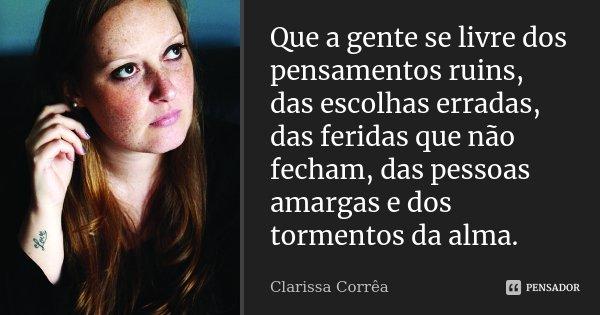 Que a gente se livre dos pensamentos ruins, das escolhas erradas, das feridas que não fecham, das pessoas amargas e dos tormentos da alma.... Frase de Clarissa Corrêa.