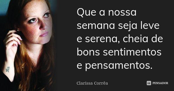Que a nossa semana seja leve e serena, cheia de bons sentimentos e pensamentos.... Frase de Clarissa Corrêa.