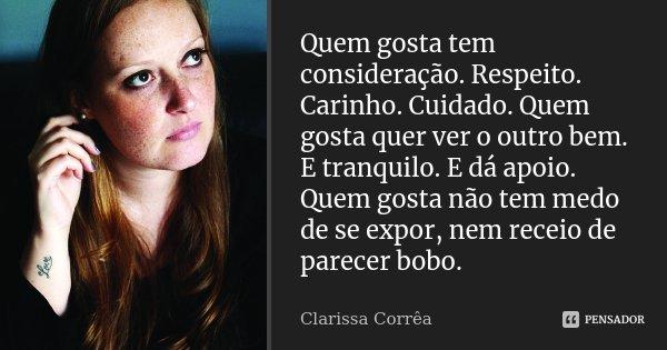 Quem gosta tem consideração. Respeito. Carinho. Cuidado. Quem gosta quer ver o outro bem. E tranquilo. E dá apoio. Quem gosta não tem medo de se expor, nem rece... Frase de Clarissa Corrêa.