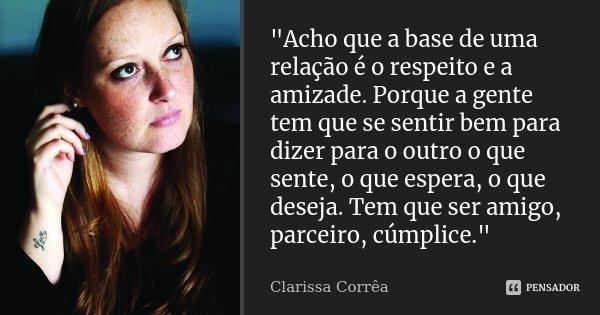 """""""Acho que a base de uma relação é o respeito e a amizade. Porque a gente tem que se sentir bem para dizer para o outro o que sente, o que espera, o que des... Frase de Clarissa correa."""