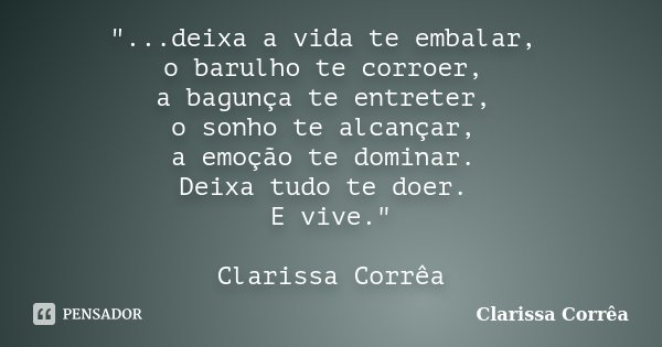 """""""...deixa a vida te embalar, o barulho te corroer, a bagunça te entreter, o sonho te alcançar, a emoção te dominar. Deixa tudo te doer. E vive."""" Clari... Frase de Clarissa Corrêa."""