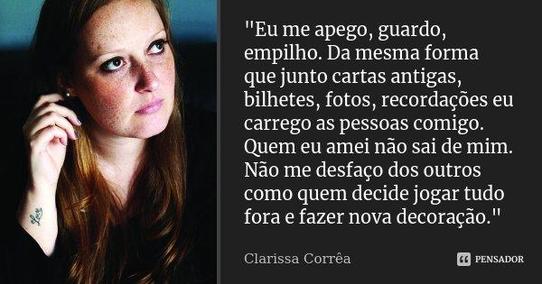 """""""Eu me apego, guardo, empilho. Da mesma forma que junto cartas antigas, bilhetes, fotos, recordações eu carrego as pessoas comigo. Quem eu amei não sai de ... Frase de Clarissa Corrêa."""